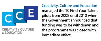 Creativity, Culture and Education managed the 10 Find Your Talent pilots from 2008 until 2010 when the Government announced that funding was to be withdrawn and the programme closed with immediate effect.